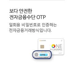 보다 안전한 전자금융수단 OTP - 일회용 비밀번호로 인증하는 전자금융거래방식입니다.